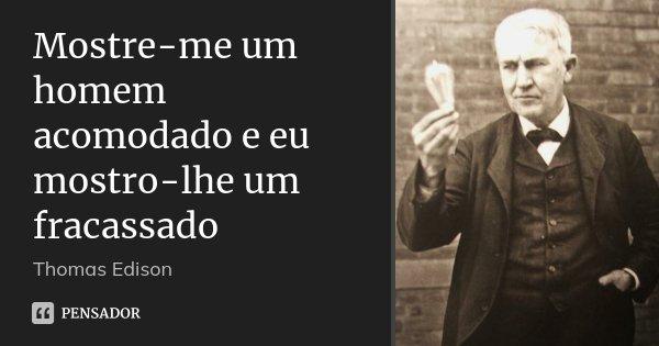 Mostre-me um homem acomodado e eu mostro-lhe um fracassado... Frase de Thomas Edison.