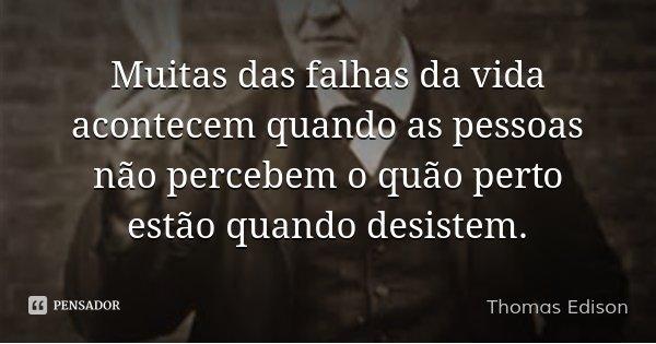 Muitas das falhas da vida acontecem quando as pessoas não percebem o quão perto estão quando desistem.... Frase de Thomas Edison.