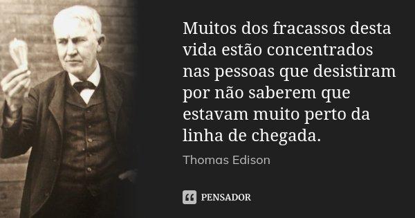 Muitos dos fracassos desta vida estão concentrados nas pessoas que desistiram por não saberem que estavam muito perto da linha de chegada.... Frase de Thomas Edison.
