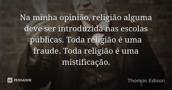 Na minha opinião, religião alguma deve ser introduzida nas escolas públicas. Toda religião é uma fraude. Toda religião é uma mistificação.... Frase de Thomas Edison.
