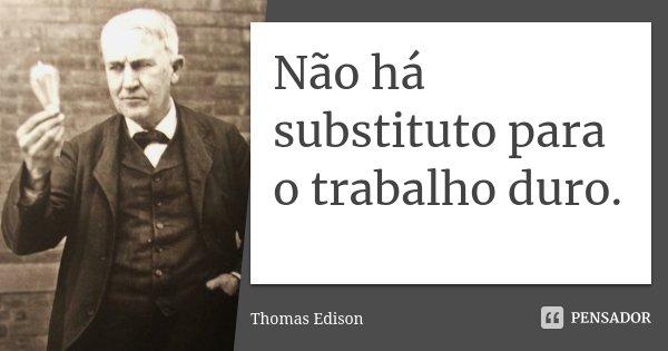 Não há substituto para o trabalho duro.... Frase de Thomas Edison.
