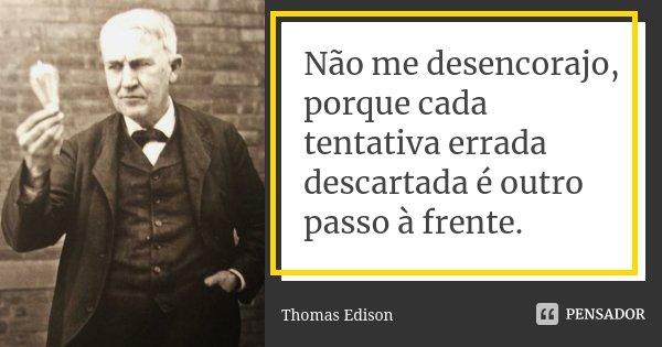 Não me desencorajo, porque cada tentativa errada descartada é outro passo à frente.... Frase de Thomas Edison.
