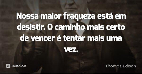 Nossa maior fraqueza está em desistir. O caminho mais certo de vencer é tentar mais uma vez.... Frase de Thomas Edison.