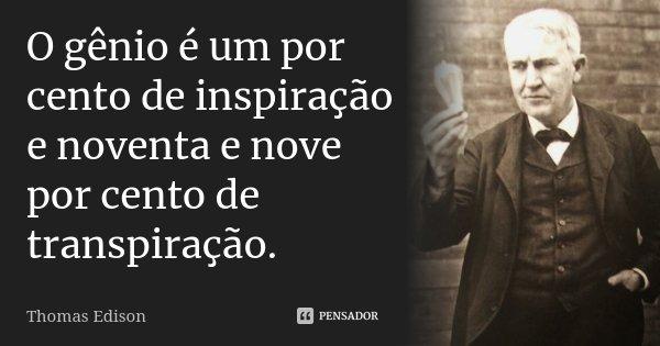 O gênio é um por cento de inspiração e noventa e nove por cento de transpiração.... Frase de Thomas Edison.