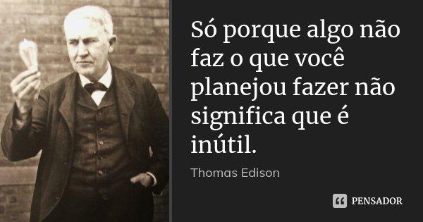 Só porque algo não faz o que você planejou fazer não significa que é inútil.... Frase de Thomas Edison.
