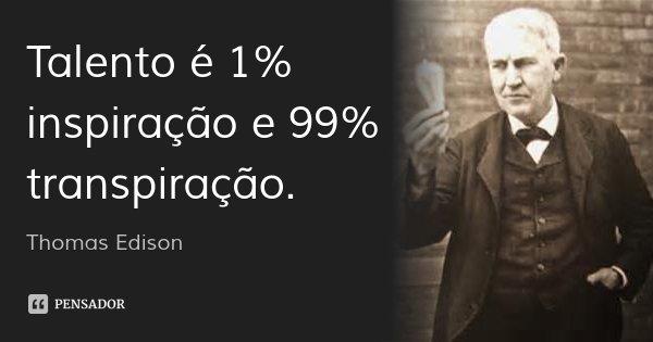 Talento é 1% inspiração e 99% transpiração.... Frase de Thomas Edison.