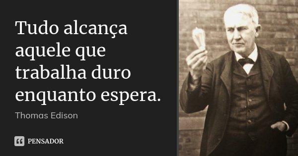 Tudo alcança aquele que trabalha duro enquanto espera.... Frase de Thomas Edison.