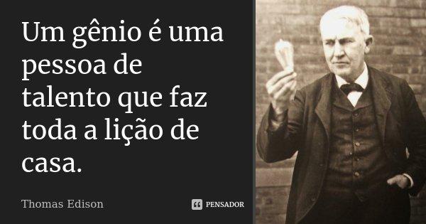 Um gênio é uma pessoa de talento que faz toda a lição de casa.... Frase de Thomas Edison.