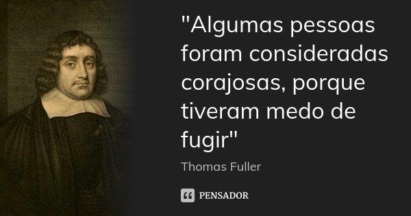 """""""Algumas pessoas foram consideradas corajosas, porque tiveram medo de fugir""""... Frase de Thomas Fuller."""