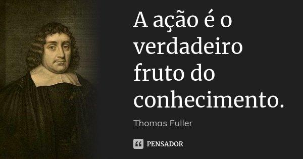 A ação é o verdadeiro fruto do conhecimento.... Frase de Thomas Fuller.