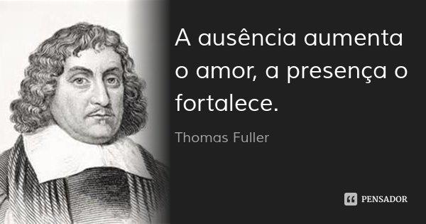 A ausência aumenta o amor, a presença o fortalece.... Frase de Thomas Fuller.