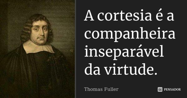 A cortesia é a companheira inseparável da virtude.... Frase de Thomas Fuller.
