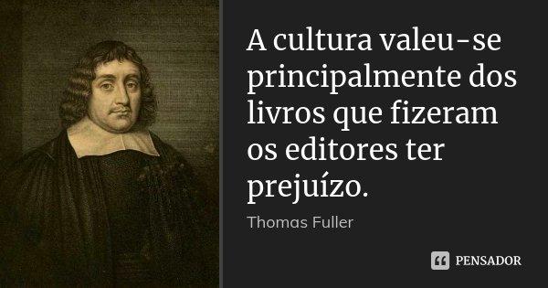 A cultura valeu-se principalmente dos livros que fizeram os editores ter prejuízo.... Frase de Thomas Fuller.