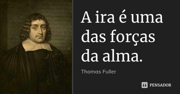 A ira é uma das forças da alma.... Frase de Thomas Fuller.