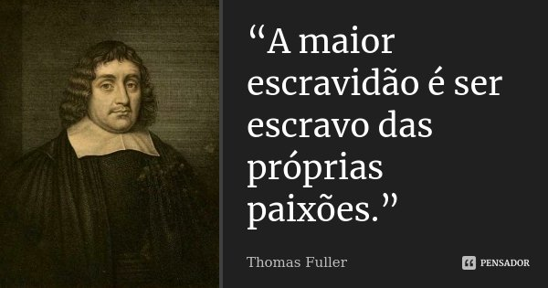 """""""A maior escravidão é ser escravo das próprias paixões.""""... Frase de Thomas Fuller."""