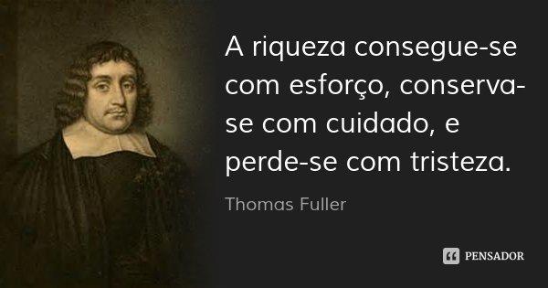 A riqueza consegue-se com esforço, conserva-se com cuidado, e perde-se com tristeza.... Frase de Thomas Fuller.