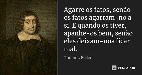 Agarre os fatos, senão os fatos agarram-no a si. E quando os tiver, apanhe-os bem, senão eles deixam-nos ficar mal.... Frase de Thomas Fuller.