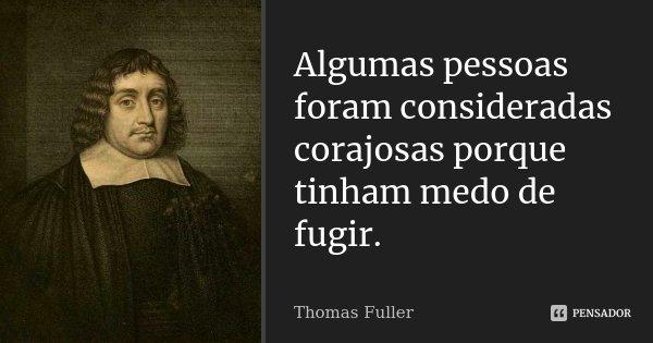 Algumas pessoas foram consideradas corajosas porque tinham medo de fugir.... Frase de Thomas Fuller.