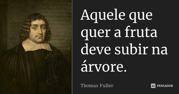 Aquele que quer a fruta deve subir na árvore.... Frase de Thomas Fuller.