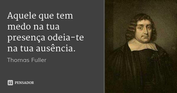 Aquele que tem medo na tua presença odeia-te na tua ausência.... Frase de Thomas Fuller.