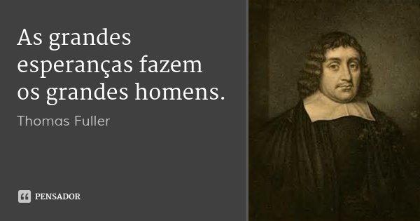 As grandes esperanças fazem os grandes homens.... Frase de Thomas Fuller.
