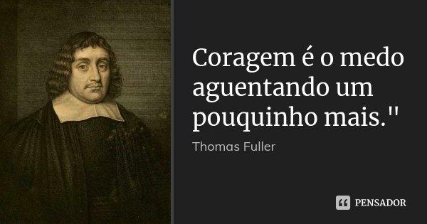 """Coragem é o medo aguentando um pouquinho mais.""""... Frase de ( Thomas Fuller )."""