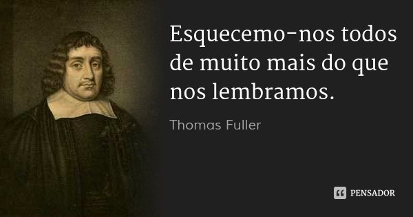 Esquecemo-nos todos de muito mais do que nos lembramos.... Frase de Thomas Fuller.