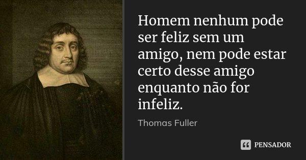 Homem nenhum pode ser feliz sem um amigo, nem pode estar certo desse amigo enquanto não for infeliz.... Frase de Thomas Fuller.