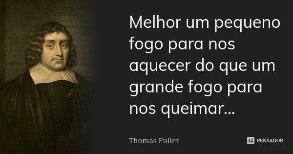 Melhor um pequeno fogo para nos aquecer do que um grande fogo para nos queimar...... Frase de Thomas Fuller.