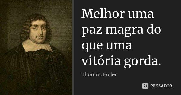 Melhor uma paz magra do que uma vitória gorda.... Frase de Thomas Fuller.