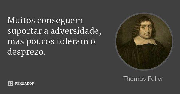 Muitos conseguem suportar a adversidade, mas poucos toleram o desprezo.... Frase de Thomas Fuller.