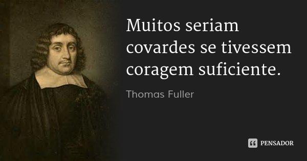 Muitos seriam covardes se tivessem coragem suficiente.... Frase de Thomas Fuller.
