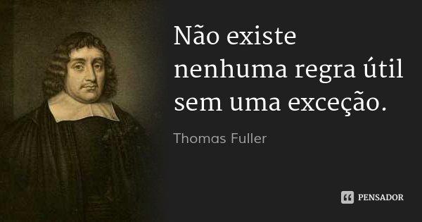 Não existe nenhuma regra útil sem uma exceção.... Frase de Thomas Fuller.