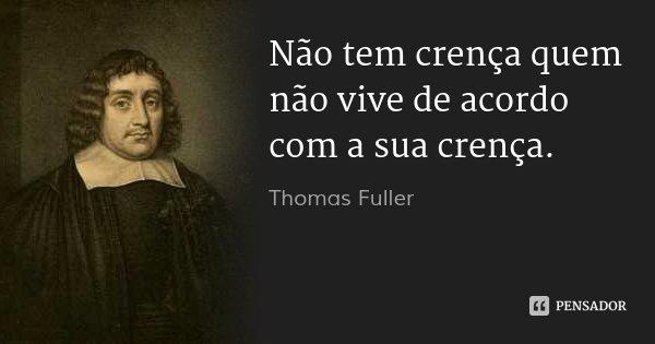 Não tem crença quem não vive de acordo com a sua crença.... Frase de Thomas Fuller.