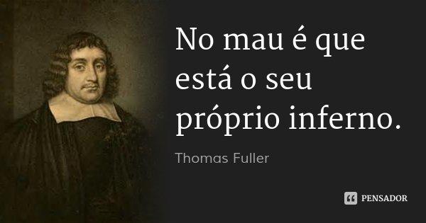 No mau é que está o seu próprio inferno.... Frase de Thomas Fuller.