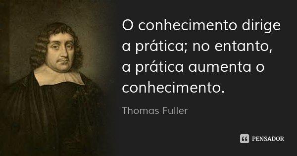 O conhecimento dirige a prática; no entanto, a prática aumenta o conhecimento.... Frase de Thomas Fuller.