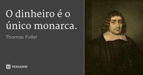 O dinheiro é o único monarca.... Frase de Thomas Fuller.