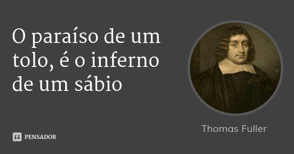 O paraíso de um tolo, é o inferno de um sábio... Frase de Thomas Fuller.