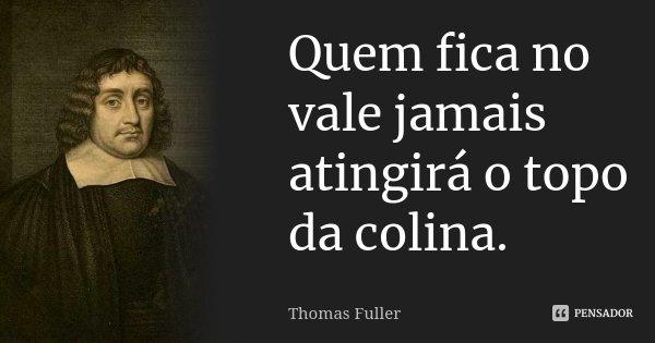 Quem fica no vale jamais atingirá o topo da colina.... Frase de Thomas Fuller.