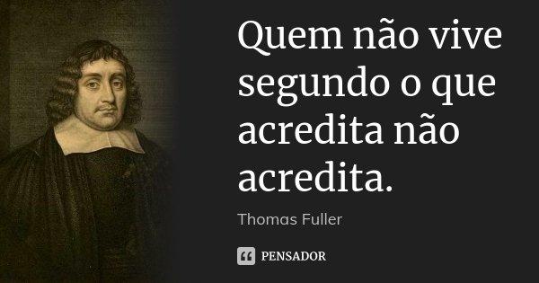 Quem não vive segundo o que acredita não acredita.... Frase de Thomas Fuller.