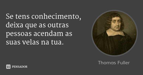 Se tens conhecimento, deixa que as outras pessoas acendam as suas velas na tua.... Frase de Thomas Fuller.