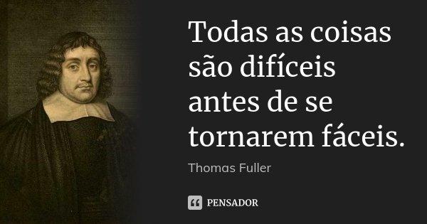 Todas as coisas são difíceis antes de se tornarem fáceis.... Frase de Thomas Fuller.
