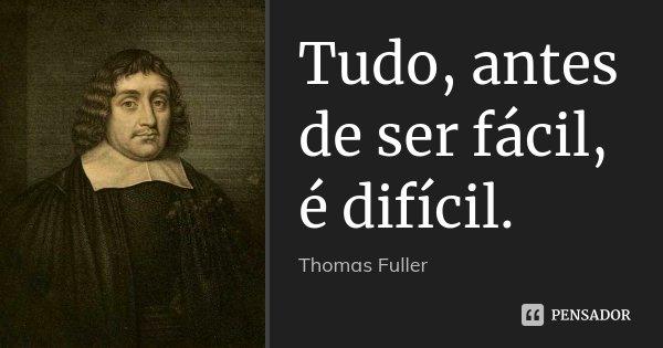 Tudo, antes de ser fácil, é difícil.... Frase de Thomas Fuller.