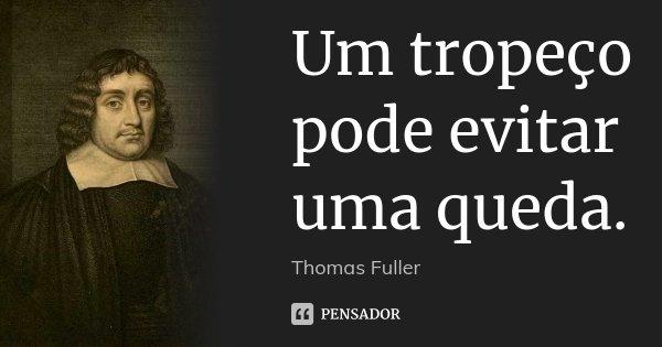 Um tropeço pode evitar uma queda.... Frase de Thomas Fuller.