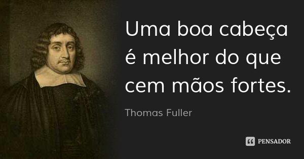 Uma boa cabeça é melhor do que cem mãos fortes.... Frase de Thomas Fuller.