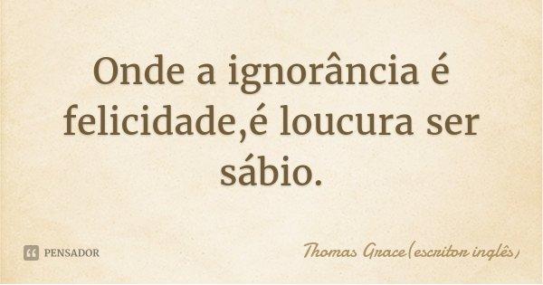 Onde a ignorância é felicidade,é loucura ser sábio.... Frase de Thomas Grace(escritor inglês).