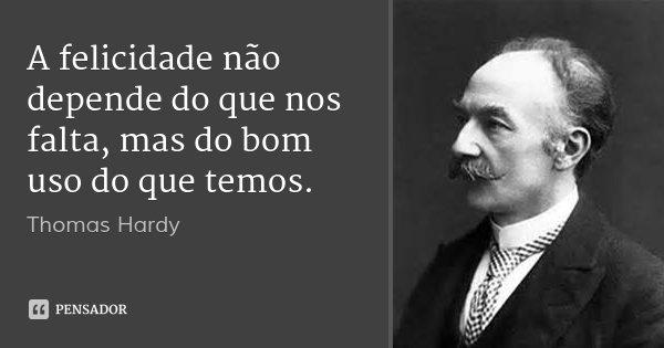 A felicidade não depende do que nos falta, mas do bom uso do que temos.... Frase de Thomas Hardy.