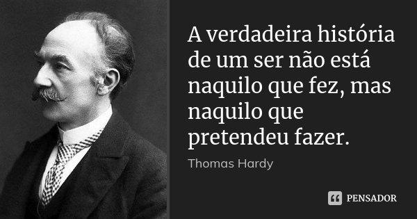 A verdadeira história de um ser não está naquilo que fez, mas naquilo que pretendeu fazer.... Frase de Thomas Hardy.