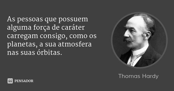 As pessoas que possuem alguma força de caráter carregam consigo, como os planetas, a sua atmosfera nas suas órbitas.... Frase de Thomas Hardy.
