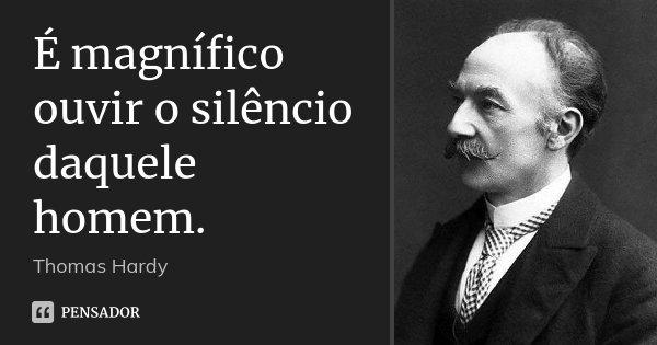 É magnífico ouvir o silêncio daquele homem.... Frase de Thomas Hardy.